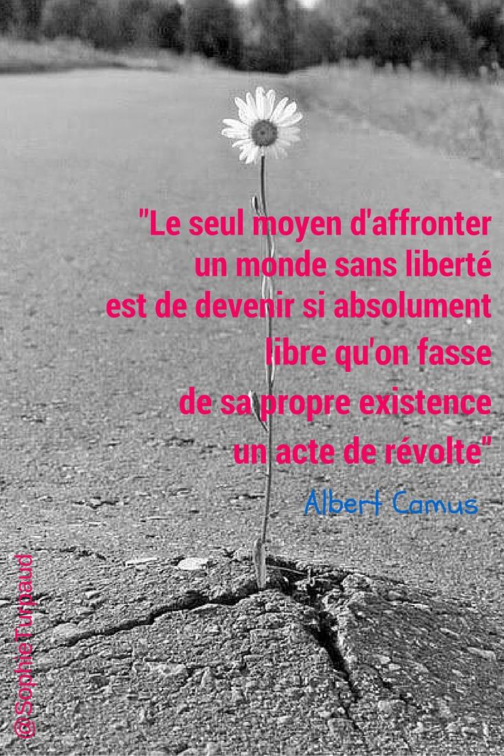 Le seul moyen d'affronter un monde sans liberté est de devenir si absolument libre qu'on fasse de sa propre existence un acte de révolte. » Camus