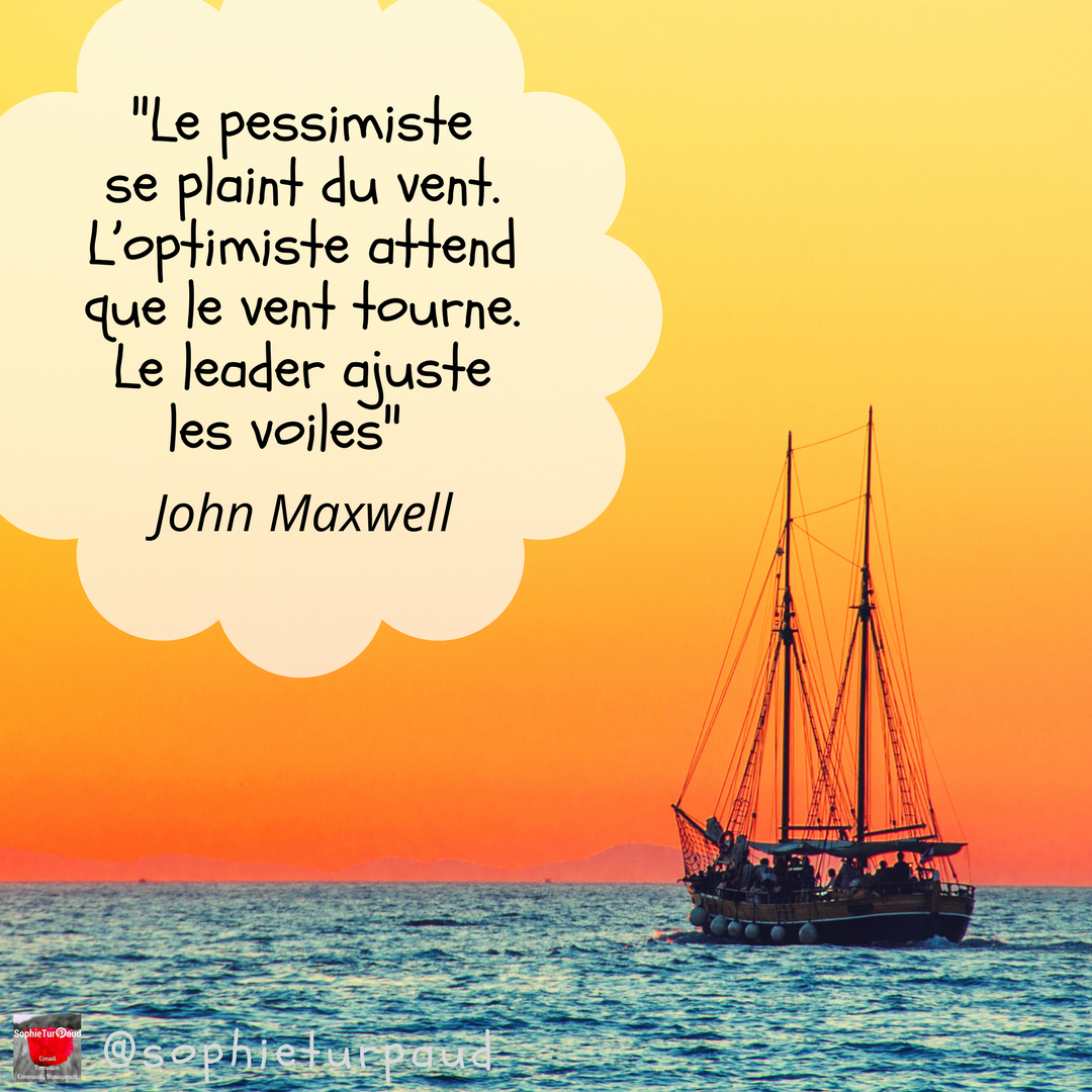 Citation John Maxwell _ _Le pessimiste se plaint du vent. L'optimiste attend que le vent tourne. Le leader ajuste les voiles_ via @sophieturpaud